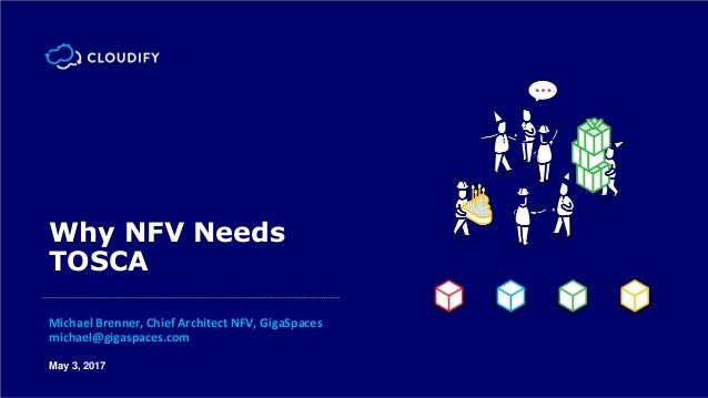 May 3, 2017 Why NFV Needs TOSCA Michael Brenner, Chief Architect NFV, GigaSpaces michael@gigaspaces.com