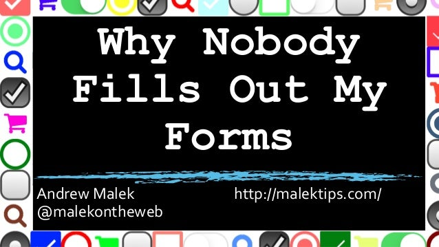 Why Nobody Fills Out My Forms Andrew Malek http://malektips.com/ @malekontheweb
