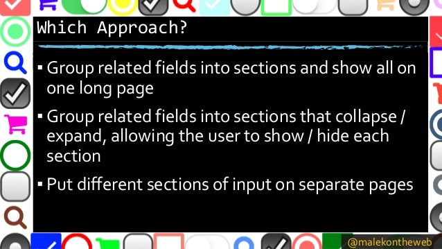 @malekontheweb Which Approach? ▪ Group related fields into sections and show all on one long page ▪ Group related fields i...