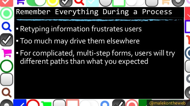 @malekontheweb Remember Everything During a Process ▪ Retyping information frustrates users ▪ Too much may drive them else...