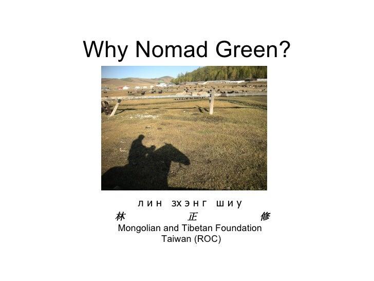 Why Nomad Green? л и н  зх э н г  ш и у 林  正  修 Mongolian and Tibetan Foundation Taiwan (ROC)