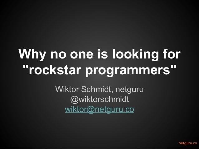 """Why no one is looking for """"rockstar programmers"""" Wiktor Schmidt, netguru @wiktorschmidt wiktor@netguru.co  netguru.co"""