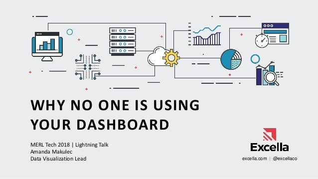 WHY NO ONE IS USING YOUR DASHBOARD MERL Tech 2018 | Lightning Talk Amanda Makulec Data Visualization Lead excella.com | @e...