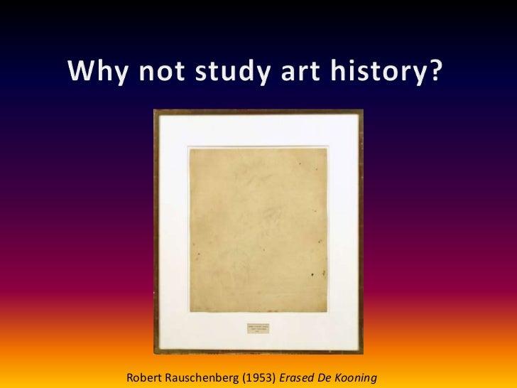 Why not study art history?<br />Robert Rauschenberg (1953) Erased De Kooning<br />