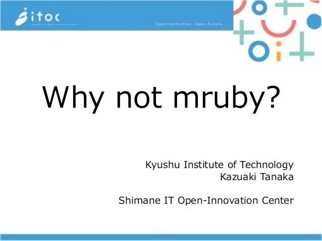 Why not mruby? Kyushu Institute of Technology Kazuaki Tanaka Shimane IT Open-Innovation Center