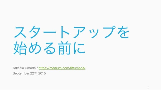 スタートアップを 始める前に Takaaki Umada / https://medium.com/@tumada/ September 22nd, 2015 1