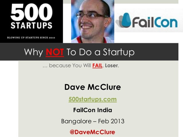 Why NOT To Do a Startup … because You Will FAIL, Loser. Dave McClure 500startups.com FailCon India Bangalore – Feb 2013 @D...
