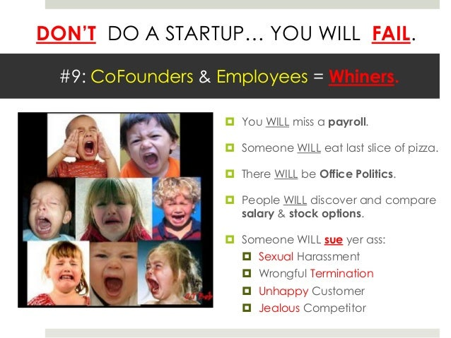 DON'T DO A STARTUP… YOU WILL FAIL.  #9: CoFounders & Employees = Whiners.                     You WILL miss a payroll.   ...