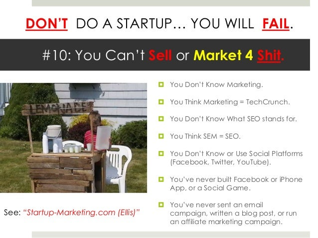 DON'T DO A STARTUP… YOU WILL FAIL.         #10: You Can't Sell or Market 4 Shit.                                        Y...