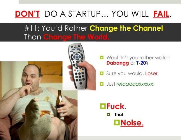 DON'T DO A STARTUP… YOU WILL FAIL.  #11: You'd Rather Change the Channel  Than Change The World.                      Wou...