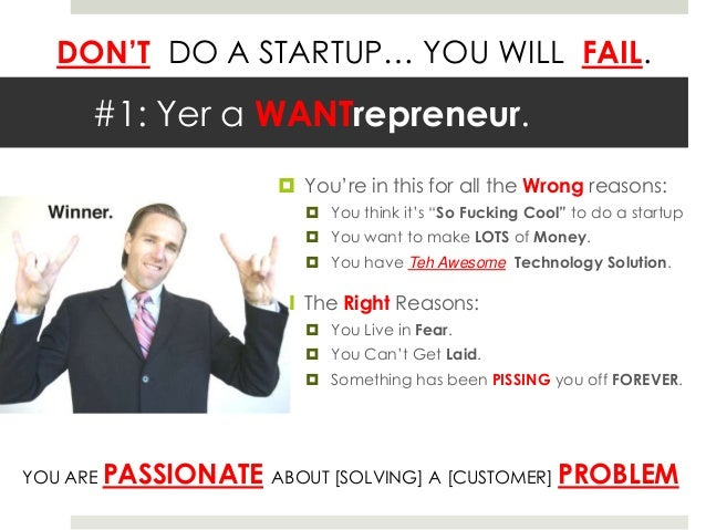 DON'T DO A STARTUP… YOU WILL FAIL.      #1: Yer a WANTrepreneur.                       You're in this for all the Wrong r...