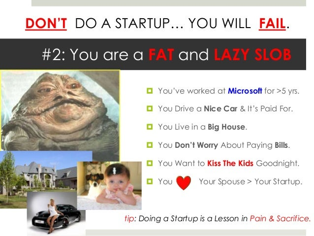 DON'T DO A STARTUP… YOU WILL FAIL.  #2: You are a FAT and LAZY SLOB                   You've worked at Microsoft for >5 y...