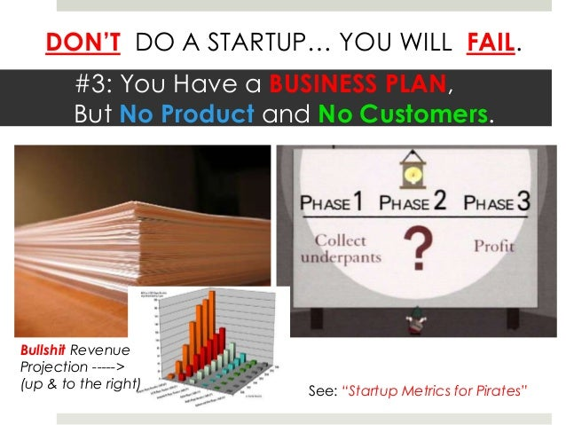 DON'T DO A STARTUP… YOU WILL FAIL.        #3: You Have a BUSINESS PLAN,        But No Product and No Customers.Bullshit Re...
