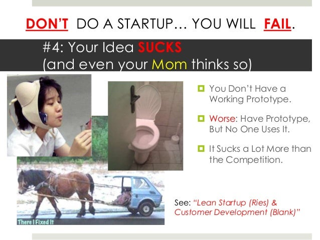 DON'T DO A STARTUP… YOU WILL FAIL.  #4: Your Idea SUCKS  (and even your Mom thinks so)                          You Don't...
