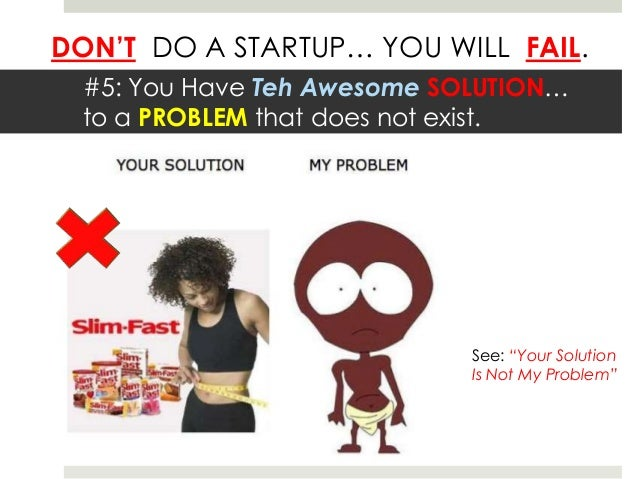 DON'T DO A STARTUP… YOU WILL FAIL.  #5: You Have Teh Awesome SOLUTION…  to a PROBLEM that does not exist.                 ...