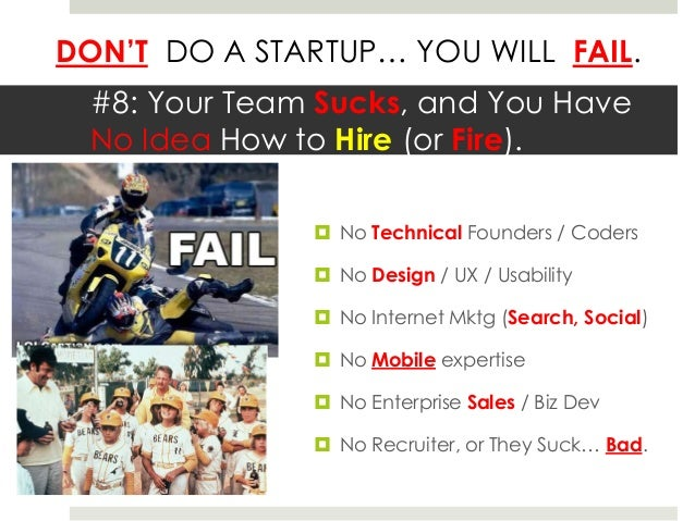 DON'T DO A STARTUP… YOU WILL FAIL.  #8: Your Team Sucks, and You Have  No Idea How to Hire (or Fire).                No T...