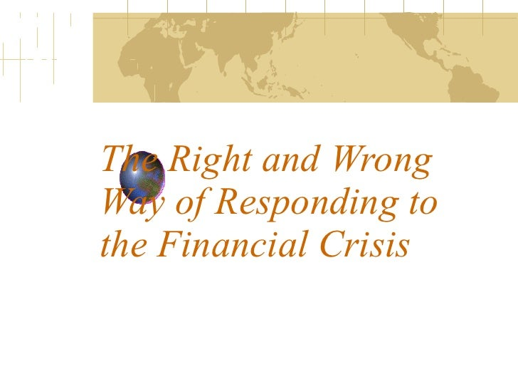 The Right and Wrong Way of Responding to the Financial Crisis