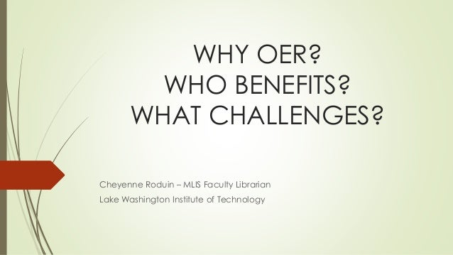 WHY OER? WHO BENEFITS? WHAT CHALLENGES? Cheyenne Roduin – MLIS Faculty Librarian Lake Washington Institute of Technology