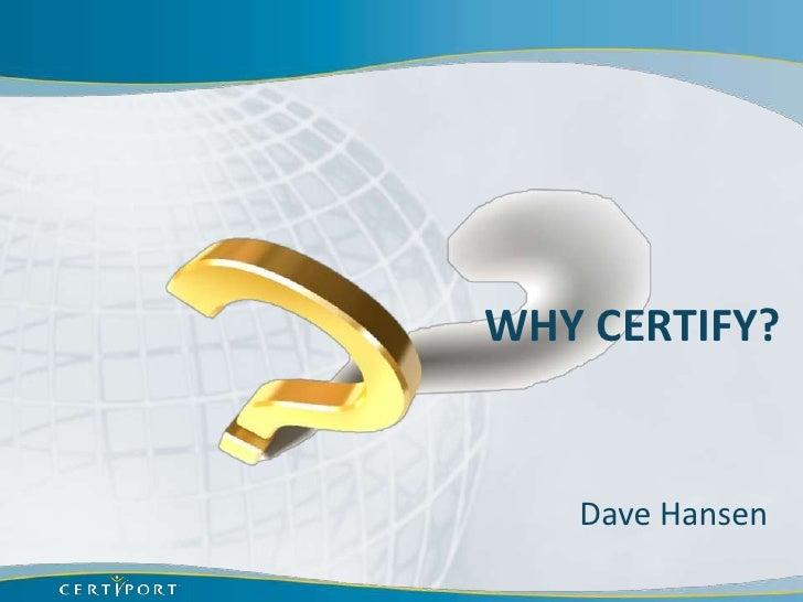 WHY CERTIFY?   Dave Hansen