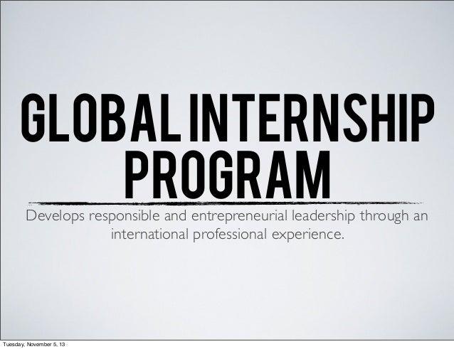 GLOBAL INTERNSHIP PROGRAM Develops responsible and entrepreneurial leadership through an international professional experi...