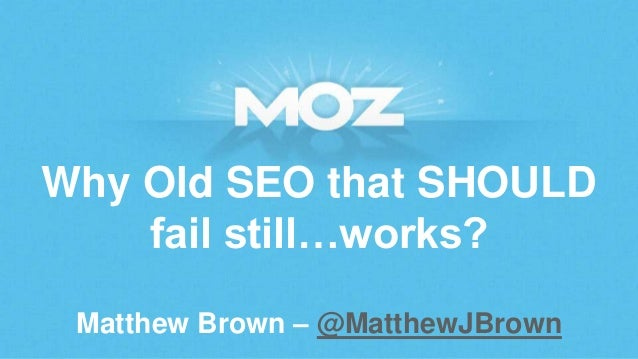 Why Old SEO that SHOULD fail still…works? Matthew Brown – @MatthewJBrown