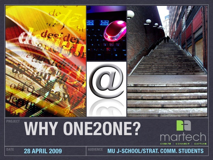 WHY ONE2ONE? PROJECT     DATE                      AUDIENCE           28 APRIL 2009              MU J-SCHOOL/STRAT. COMM. ...