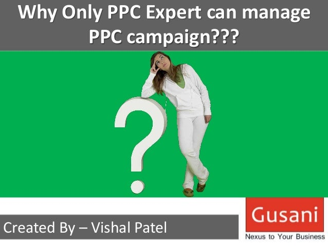 Why Only PPC Expert can manage  PPC campaign???  Created By – Vishal Patel