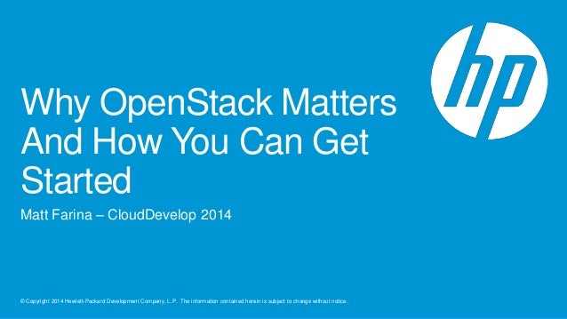 Why OpenStack Matters  And How You Can Get  Started  Matt Farina – CloudDevelop 2014  © Copyright 2014 Hewlett-Packard Dev...