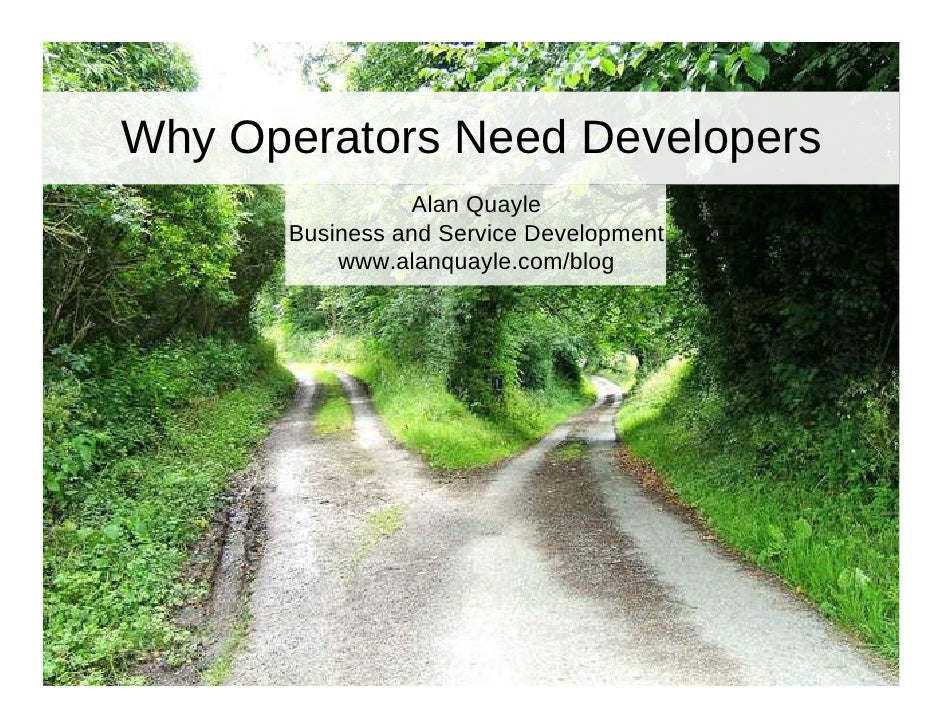 Why Operators Need Developers                 Alan Quayle       Business and Service Development           www.alanquayle....