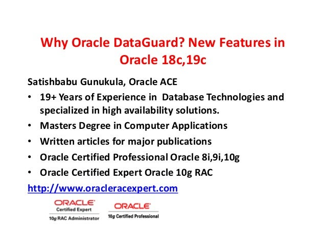 Why Oracle DataGuard? New Features in Oracle 18c,19c Satishbabu Gunukula, Oracle ACE • 19+ Years of Experience in Database...