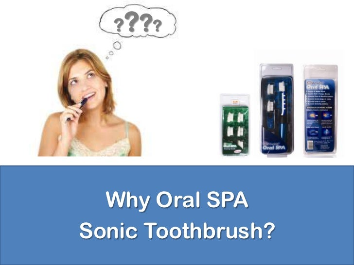 ? ? ??  Why Oral SPASonic Toothbrush?