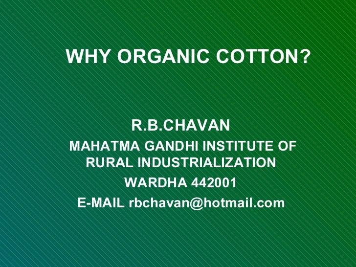 WHY ORGANIC COTTON? R.B.CHAVAN MAHATMA GANDHI INSTITUTE OF RURAL INDUSTRIALIZATION WARDHA 442001 E-MAIL rbchavan@hotmail.com