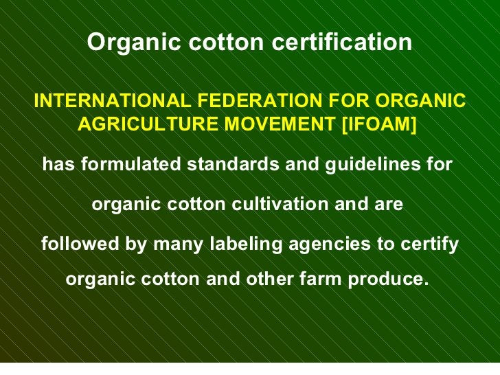 Organic cotton certification INTERNATIONAL FEDERATION FOR ORGANIC AGRICULTURE MOVEMENT [IFOAM]  has formulated standards a...