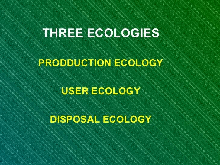 THREE ECOLOGIES PRODDUCTION ECOLOGY USER ECOLOGY DISPOSAL ECOLOGY