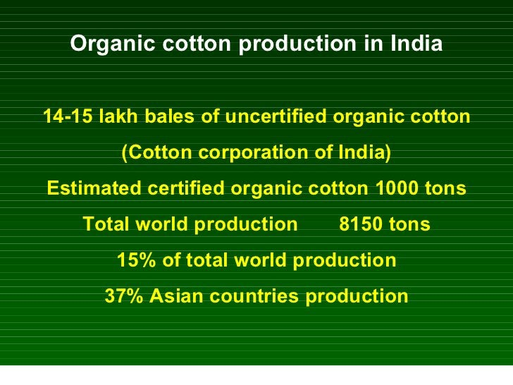 Organic cotton production in India 14-15 lakh bales of uncertified organic cotton (Cotton corporation of India) Estimated ...