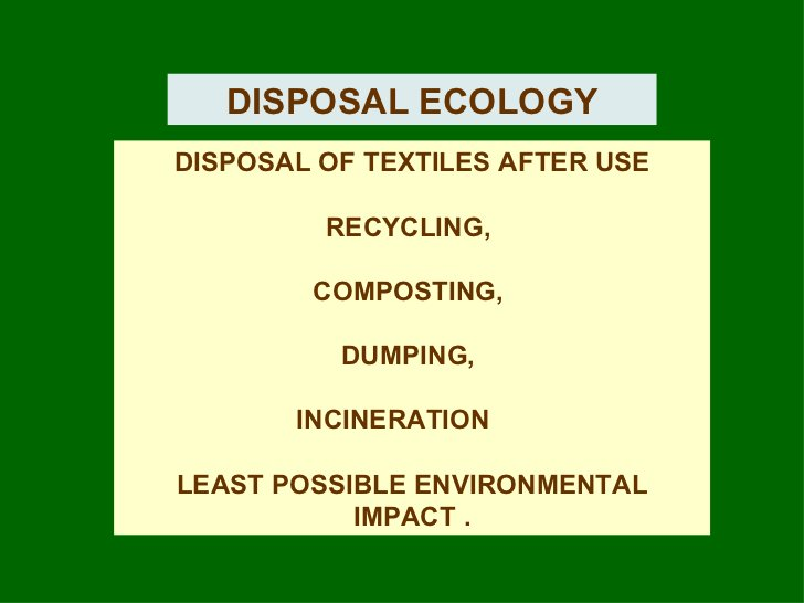 DISPOSAL ECOLOGY DISPOSAL OF TEXTILES AFTER USE RECYCLING,  COMPOSTING,  DUMPING,  INCINERATION  LEAST POSSIBLE ENVIRONMEN...