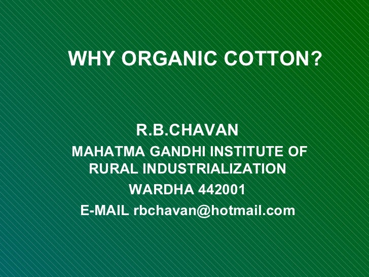WHY ORGANIC COTTON? R.B.CHAVAN MAHATMA GANDHI INSTITUTE OF RURAL INDUSTRIALIZATION WARDHA 442001 E-MAIL rbchavan@hotmail.com