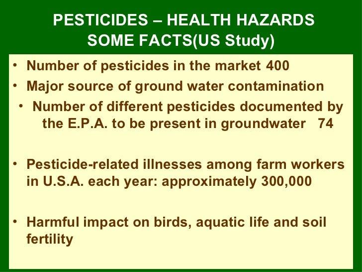 PESTICIDES – HEALTH HAZARDS SOME FACTS(US Study) <ul><li>Number of pesticides in the market 400 </li></ul><ul><li>Major so...