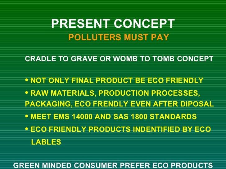 <ul><li>PRESENT CONCEPT </li></ul><ul><ul><li>POLLUTERS MUST PAY </li></ul></ul><ul><ul><ul><li>CRADLE TO GRAVE OR WOMB TO...