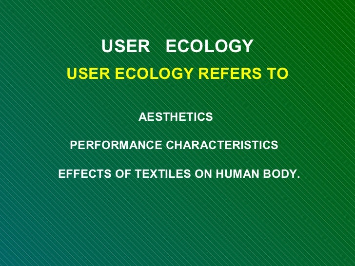 USER  ECOLOGY USER ECOLOGY REFERS TO AESTHETICS  PERFORMANCE CHARACTERISTICS  EFFECTS OF TEXTILES ON HUMAN BODY.