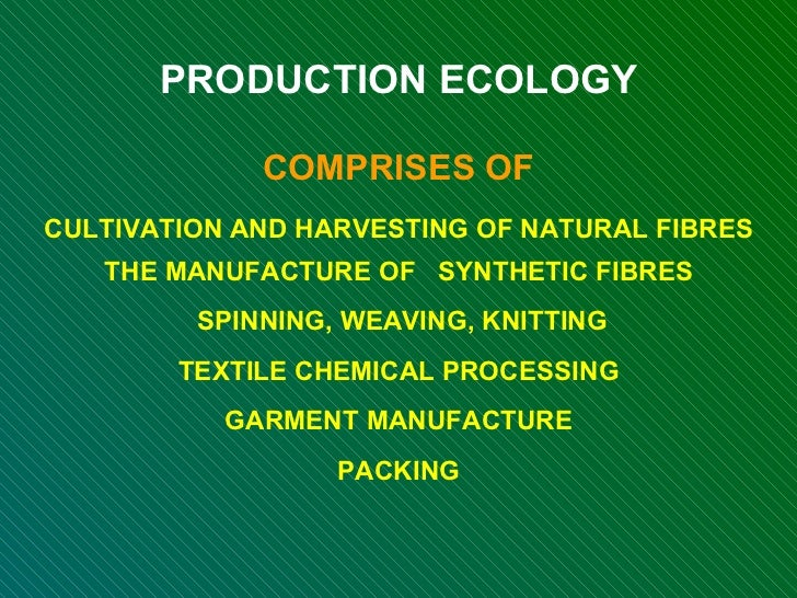 PRODUCTION ECOLOGY COMPRISES OF CULTIVATION AND HARVESTING OF NATURAL FIBRES THE MANUFACTURE OF  SYNTHETIC FIBRES SPINNING...