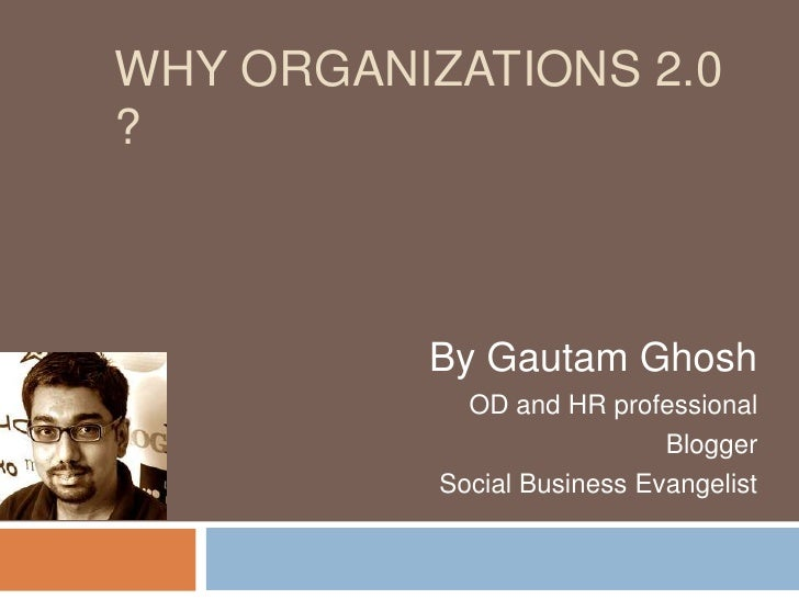 Why Organizations 2.0 ?<br />By Gautam Ghosh<br />OD and HR professional <br />Blogger<br />Social Business Evangelist<br />