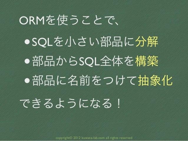 ORMを使うことで、•SQLを小さい部品に分解• 部品からSQL全体を構築• 部品に名前をつけて抽象化できるようになる!   copyright© 2012 kuwata-lab.com all rights reserved