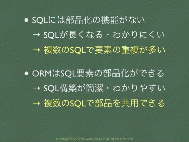 • SQLには部品化の機能がない → SQLが長くなる・わかりにくい → 複数のSQLで要素の重複が多い• ORMはSQL要素の部品化ができる → SQL構築が簡潔・わかりやすい → 複数のSQLで部品を共用できる    copyright© ...