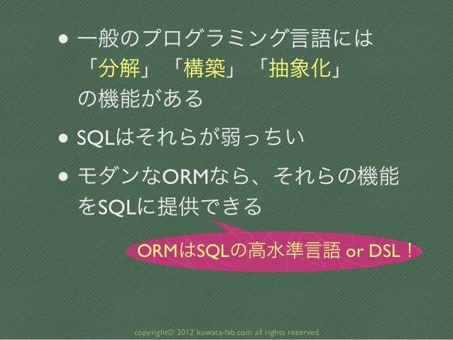 • 一般のプログラミング言語には 「分解」「構築」「抽象化」 の機能がある• SQLはそれらが弱っちい• モダンなORMなら、それらの機能 をSQLに提供できる    ORMはSQLの高水準言語 or DSL!    copyright© 20...
