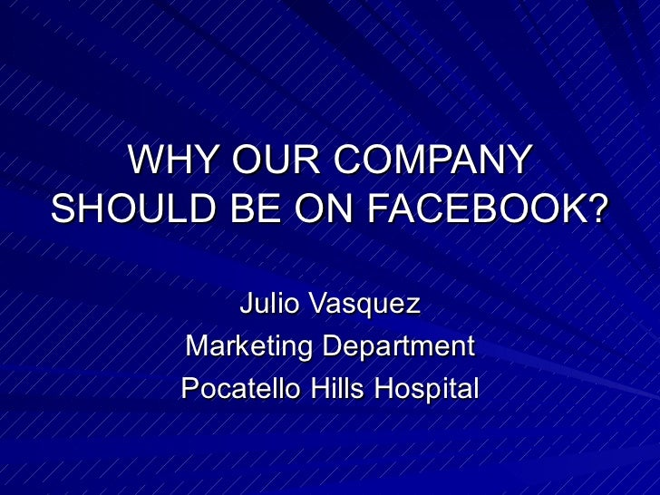 WHY OUR COMPANY SHOULD BE ON FACEBOOK? Julio Vasquez Marketing Department Pocatello Hills Hospital