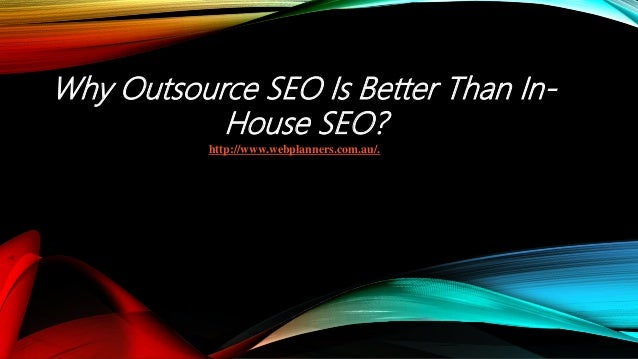 Why Outsource SEO Is Better Than In- House SEO? http://www.webplanners.com.au/.