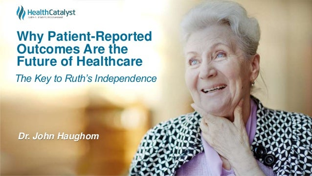 Why Patient-Reported Outcomes Are the Future of Healthcare Dr. John Haughom The Key to Ruth's Independence