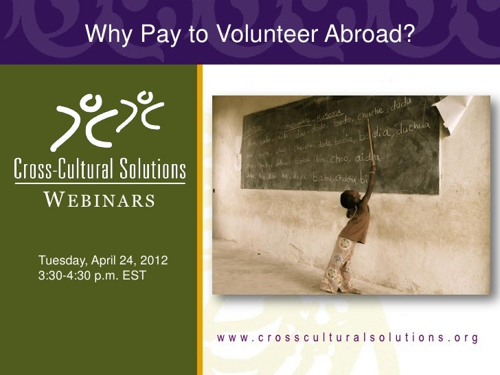 Why Pay to Volunteer Abroad?W EBINARSTuesday, April 24, 20123:30-4:30 p.m. EST                          www.crossculturals...