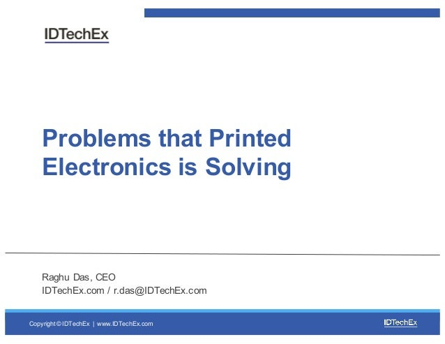 Copyright © IDTechEx |  www.IDTechEx.com Problems that Printed  Electronics is Solving Raghu Das, CEO IDTechEx....